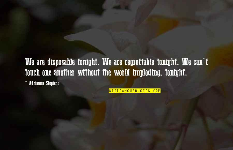 The Prophetic Quotes By Adrianna Stepiano: We are disposable tonight. We are regrettable tonight.