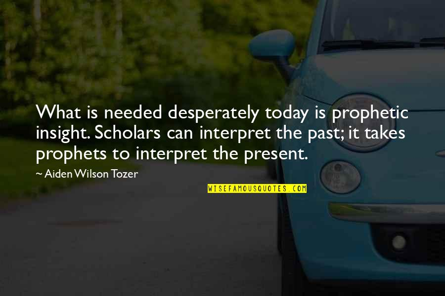 The Prophetic Quotes By Aiden Wilson Tozer: What is needed desperately today is prophetic insight.