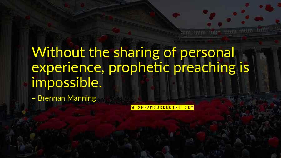 The Prophetic Quotes By Brennan Manning: Without the sharing of personal experience, prophetic preaching