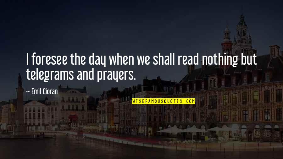 The Prophetic Quotes By Emil Cioran: I foresee the day when we shall read