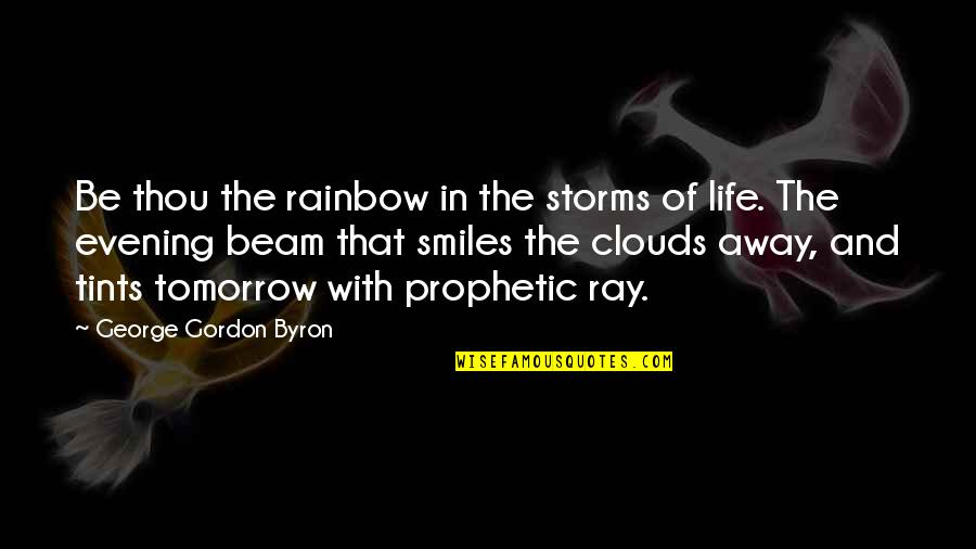 The Prophetic Quotes By George Gordon Byron: Be thou the rainbow in the storms of