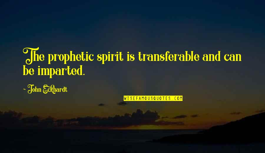The Prophetic Quotes By John Eckhardt: The prophetic spirit is transferable and can be