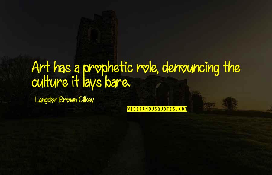 The Prophetic Quotes By Langdon Brown Gilkey: Art has a prophetic role, denouncing the culture