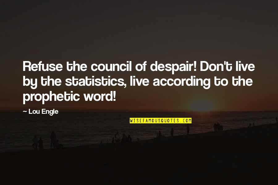 The Prophetic Quotes By Lou Engle: Refuse the council of despair! Don't live by