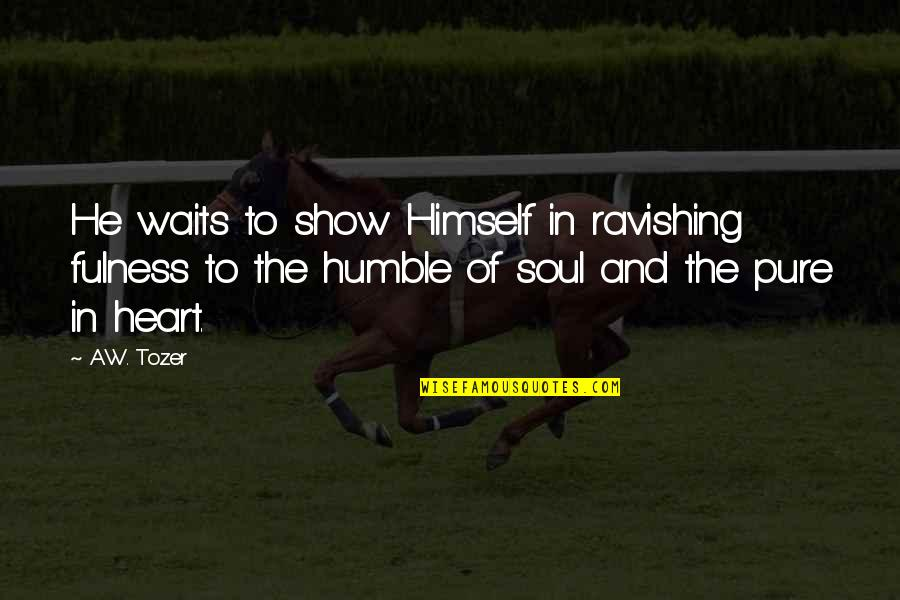 The Pure Of Heart Quotes By A.W. Tozer: He waits to show Himself in ravishing fulness