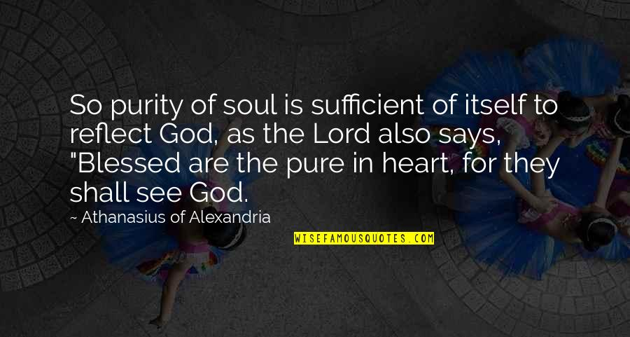 The Pure Of Heart Quotes By Athanasius Of Alexandria: So purity of soul is sufficient of itself