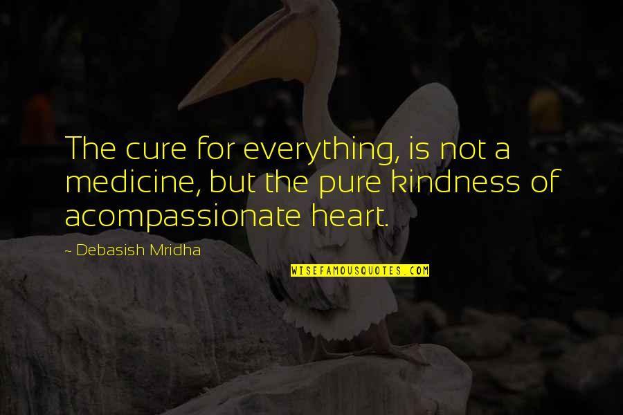 The Pure Of Heart Quotes By Debasish Mridha: The cure for everything, is not a medicine,