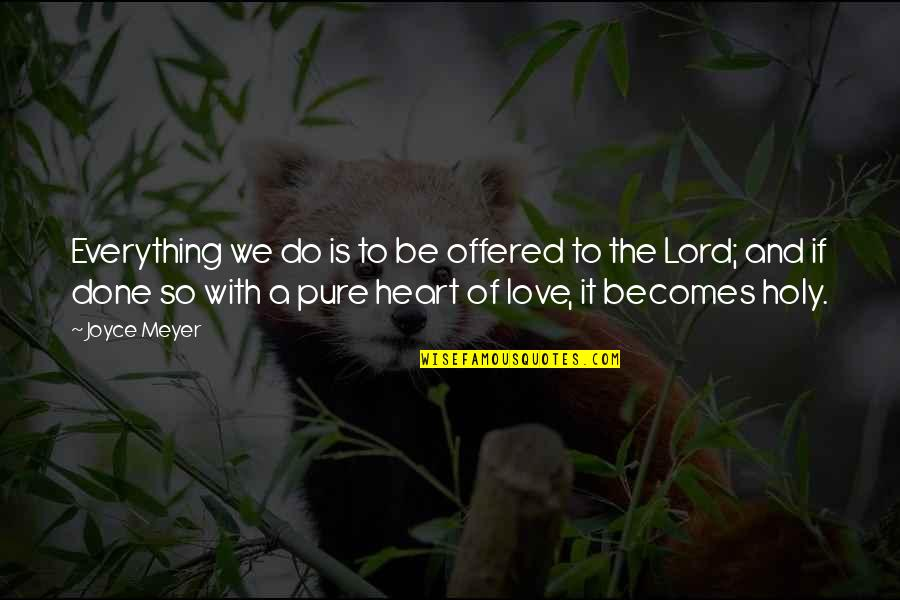 The Pure Of Heart Quotes By Joyce Meyer: Everything we do is to be offered to