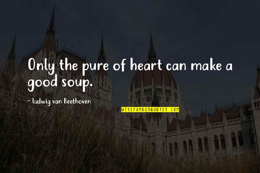 The Pure Of Heart Quotes By Ludwig Van Beethoven: Only the pure of heart can make a