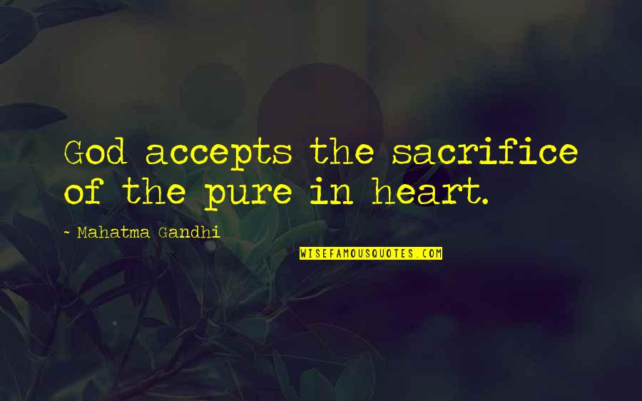 The Pure Of Heart Quotes By Mahatma Gandhi: God accepts the sacrifice of the pure in