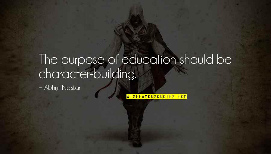 The Purpose Of Knowledge Quotes By Abhijit Naskar: The purpose of education should be character-building.