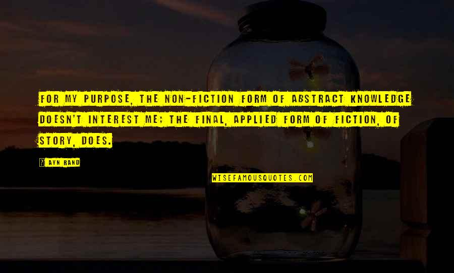 The Purpose Of Knowledge Quotes By Ayn Rand: For my purpose, the non-fiction form of abstract