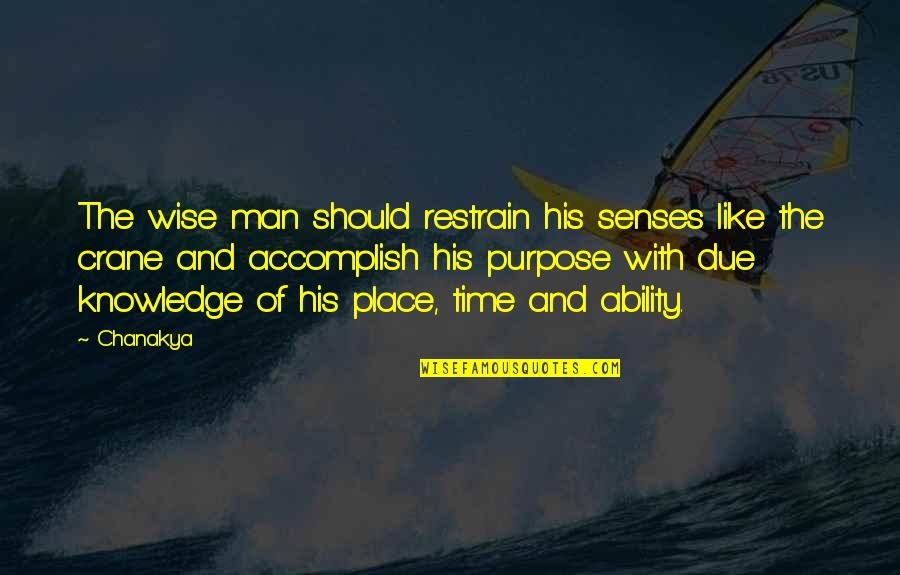 The Purpose Of Knowledge Quotes By Chanakya: The wise man should restrain his senses like