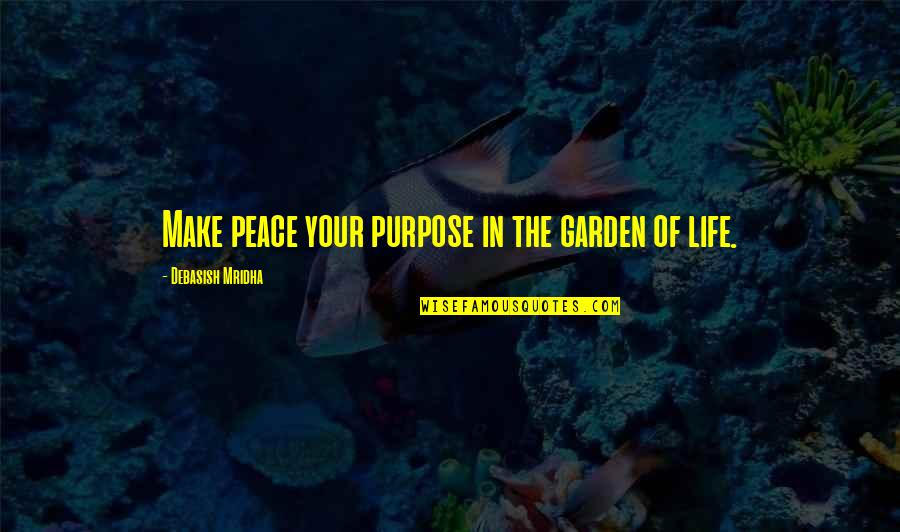 The Purpose Of Knowledge Quotes By Debasish Mridha: Make peace your purpose in the garden of