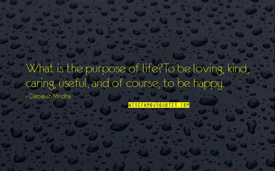 The Purpose Of Knowledge Quotes By Debasish Mridha: What is the purpose of life?To be loving,