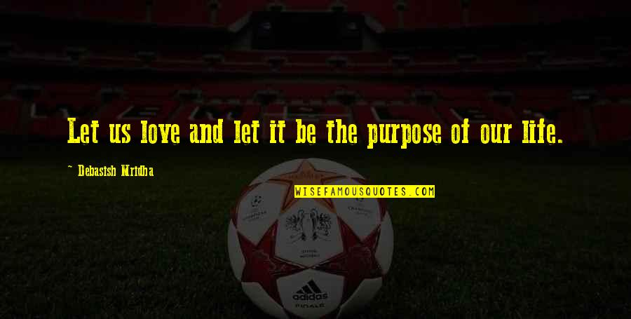 The Purpose Of Knowledge Quotes By Debasish Mridha: Let us love and let it be the