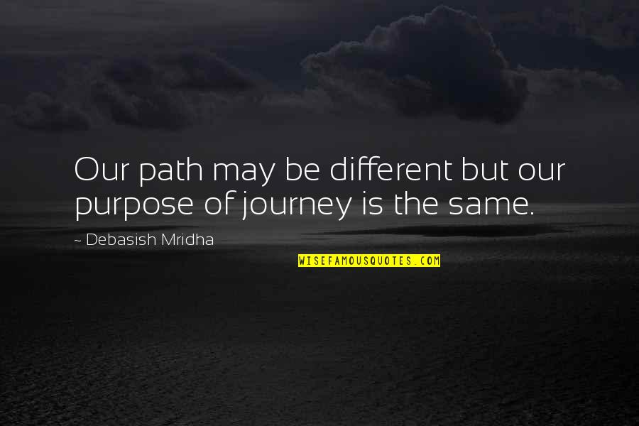 The Purpose Of Knowledge Quotes By Debasish Mridha: Our path may be different but our purpose