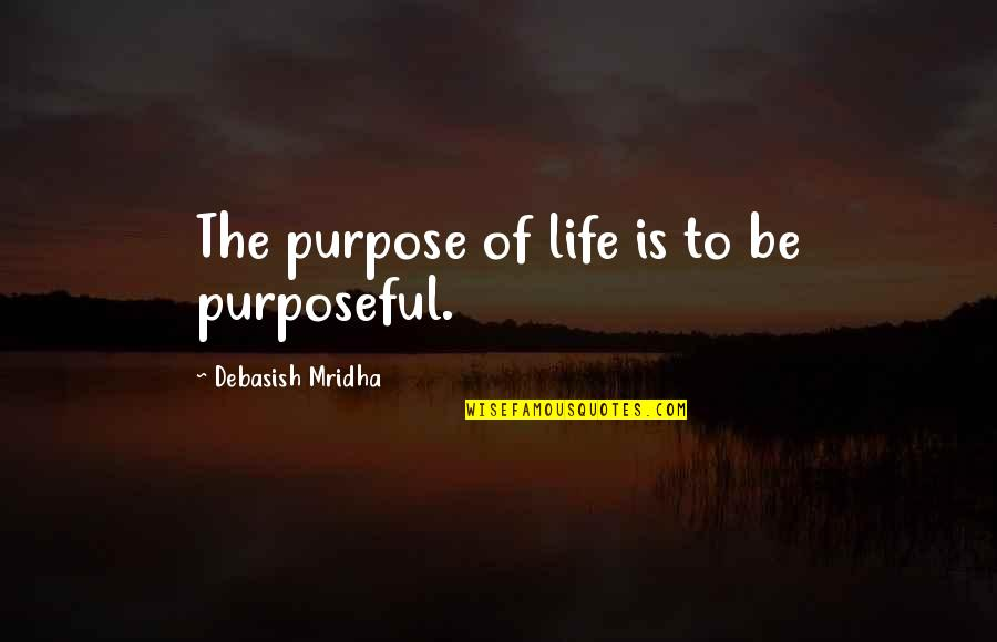 The Purpose Of Knowledge Quotes By Debasish Mridha: The purpose of life is to be purposeful.