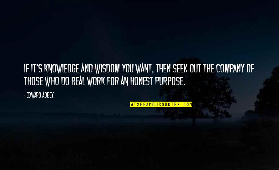 The Purpose Of Knowledge Quotes By Edward Abbey: If it's knowledge and wisdom you want, then