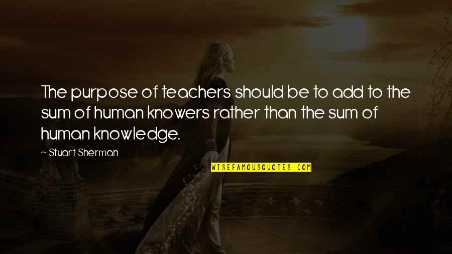 The Purpose Of Knowledge Quotes By Stuart Sherman: The purpose of teachers should be to add