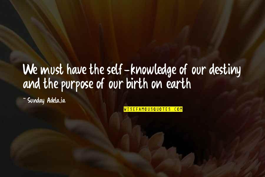 The Purpose Of Knowledge Quotes By Sunday Adelaja: We must have the self-knowledge of our destiny