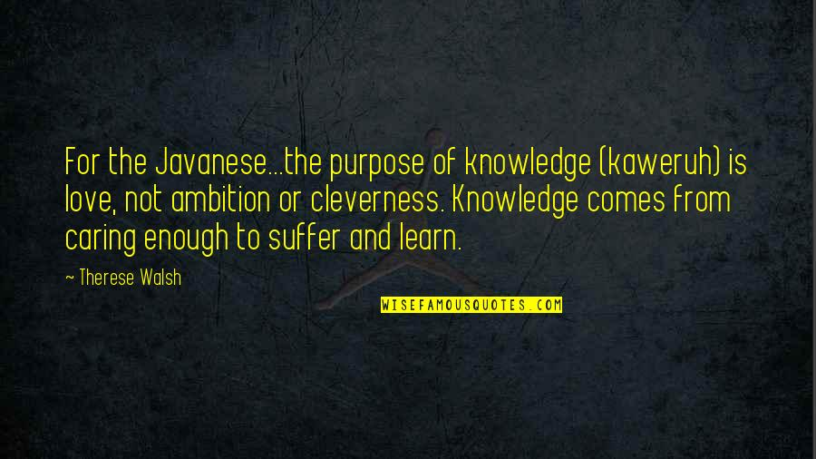 The Purpose Of Knowledge Quotes By Therese Walsh: For the Javanese...the purpose of knowledge (kaweruh) is