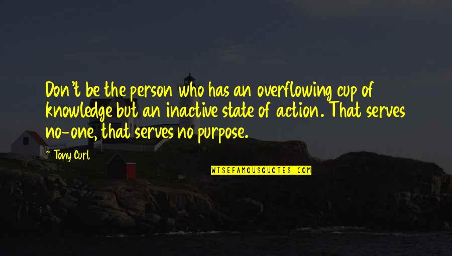 The Purpose Of Knowledge Quotes By Tony Curl: Don't be the person who has an overflowing