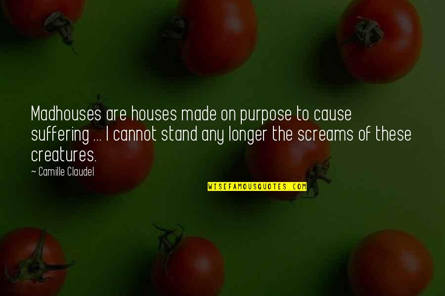 The Purpose Of Suffering Quotes By Camille Claudel: Madhouses are houses made on purpose to cause