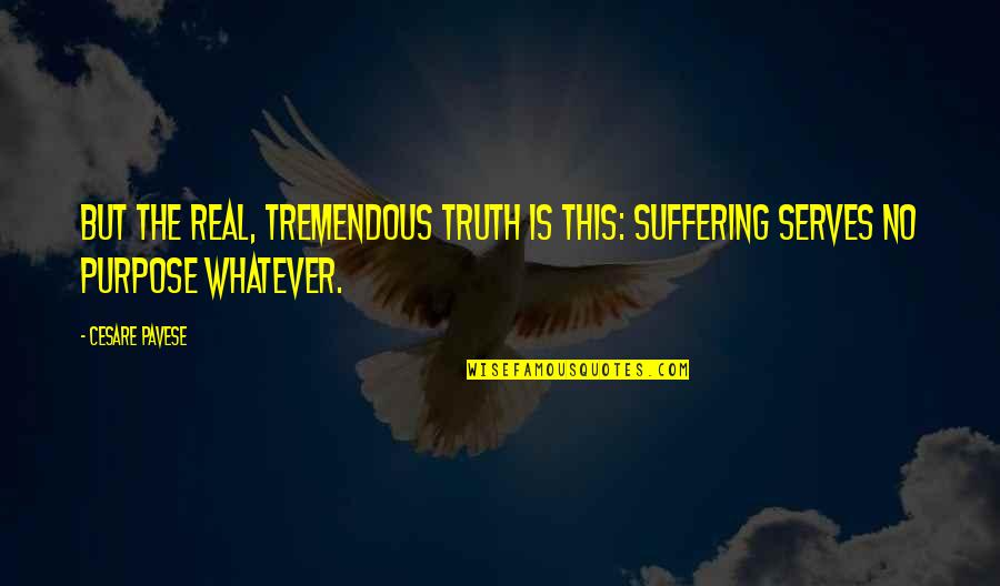 The Purpose Of Suffering Quotes By Cesare Pavese: But the real, tremendous truth is this: suffering