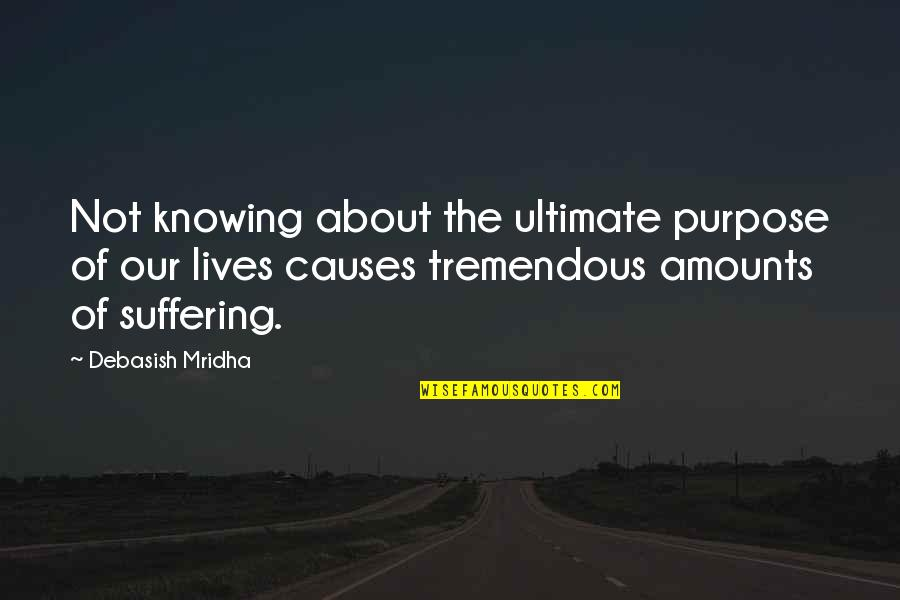 The Purpose Of Suffering Quotes By Debasish Mridha: Not knowing about the ultimate purpose of our