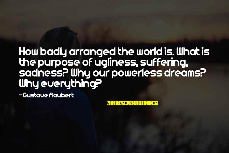 The Purpose Of Suffering Quotes By Gustave Flaubert: How badly arranged the world is. What is