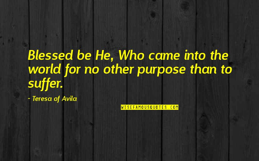 The Purpose Of Suffering Quotes By Teresa Of Avila: Blessed be He, Who came into the world