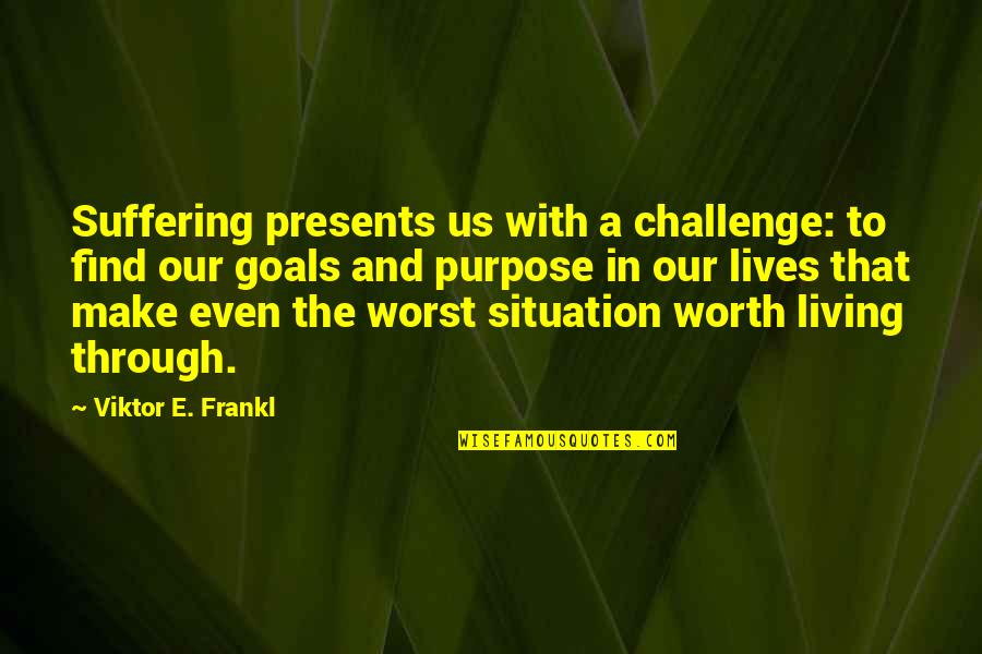 The Purpose Of Suffering Quotes By Viktor E. Frankl: Suffering presents us with a challenge: to find