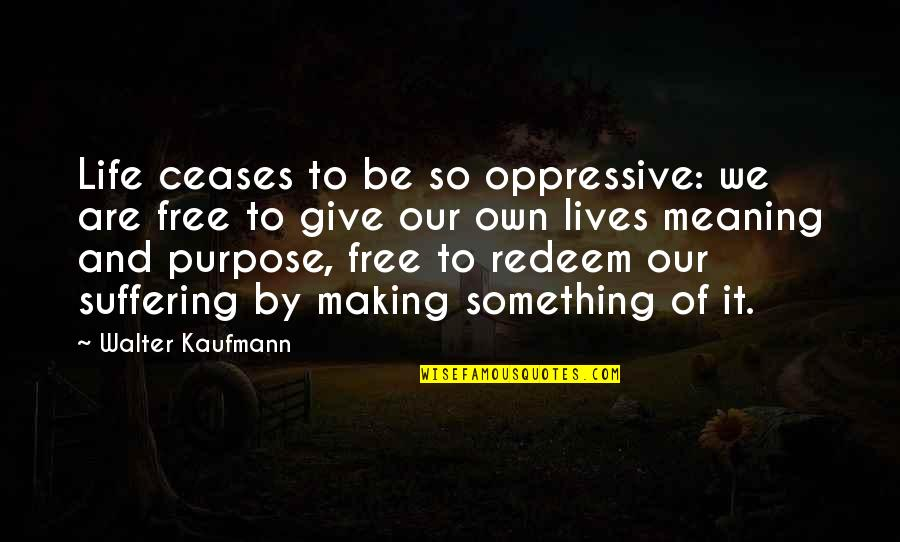 The Purpose Of Suffering Quotes By Walter Kaufmann: Life ceases to be so oppressive: we are