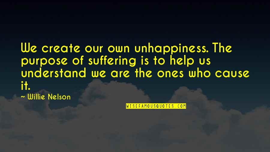 The Purpose Of Suffering Quotes By Willie Nelson: We create our own unhappiness. The purpose of