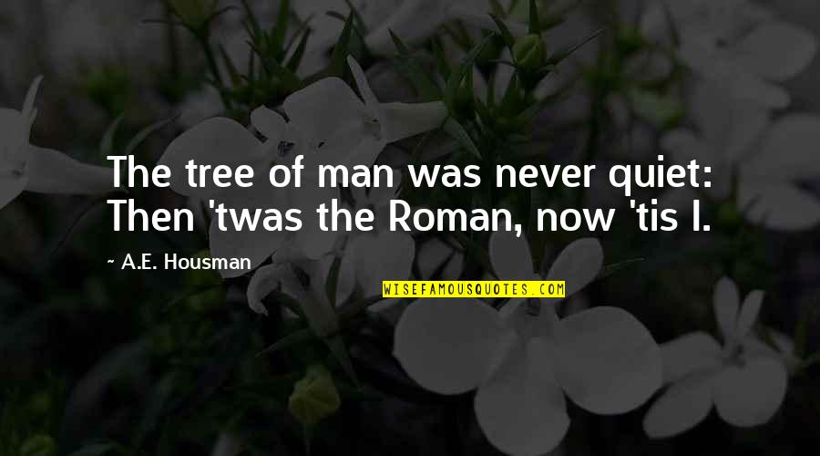 The Quiet Man Quotes By A.E. Housman: The tree of man was never quiet: Then