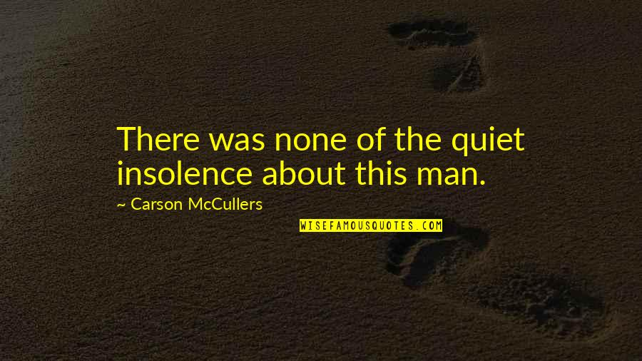 The Quiet Man Quotes By Carson McCullers: There was none of the quiet insolence about