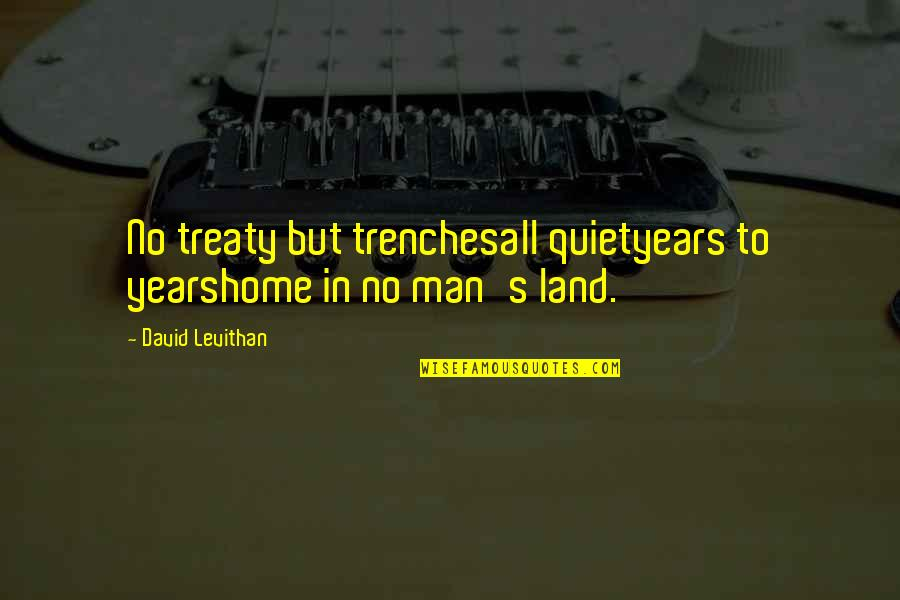 The Quiet Man Quotes By David Levithan: No treaty but trenchesall quietyears to yearshome in