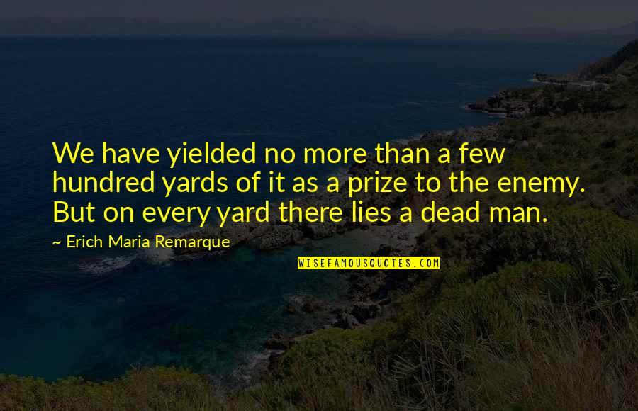 The Quiet Man Quotes By Erich Maria Remarque: We have yielded no more than a few
