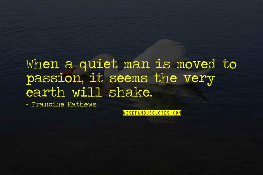 The Quiet Man Quotes By Francine Mathews: When a quiet man is moved to passion,