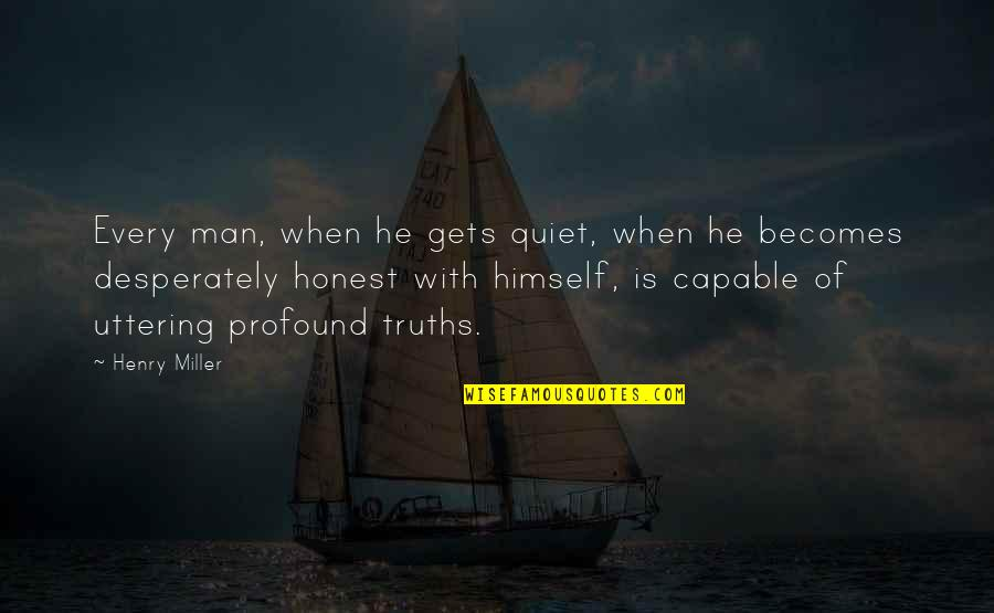 The Quiet Man Quotes By Henry Miller: Every man, when he gets quiet, when he