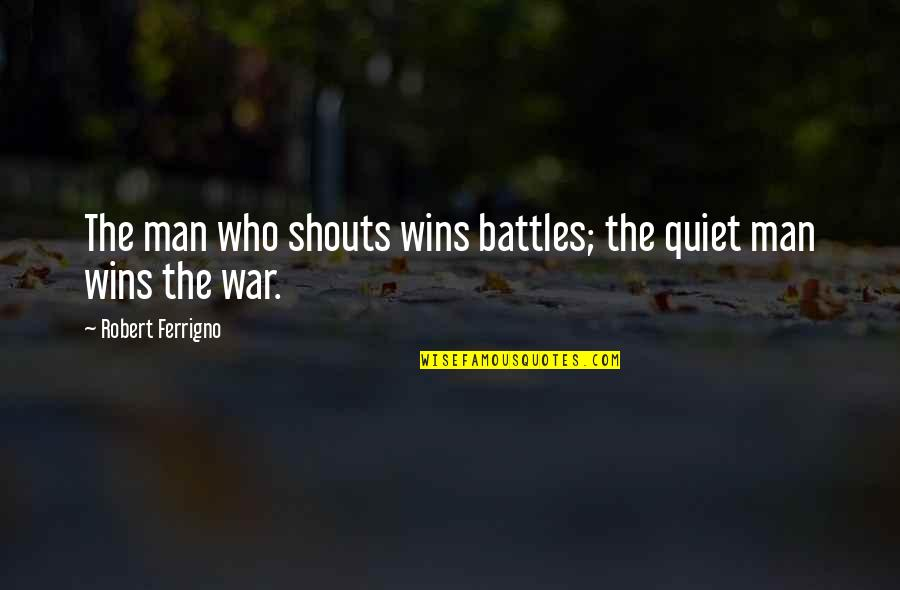 The Quiet Man Quotes By Robert Ferrigno: The man who shouts wins battles; the quiet