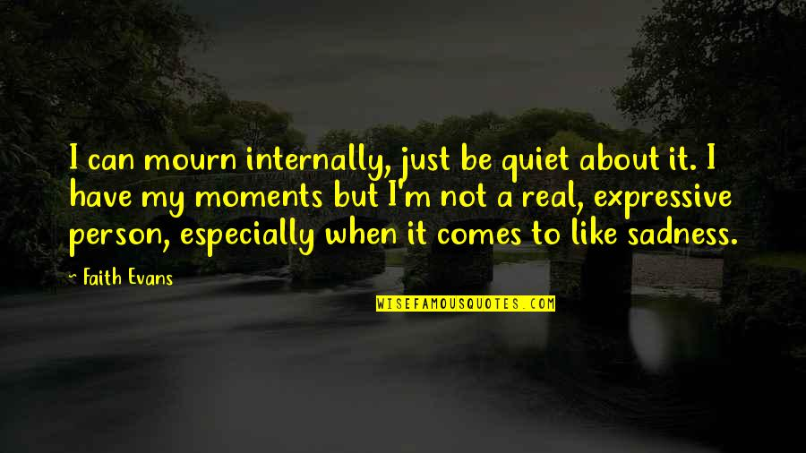 The Quiet Moments Quotes By Faith Evans: I can mourn internally, just be quiet about