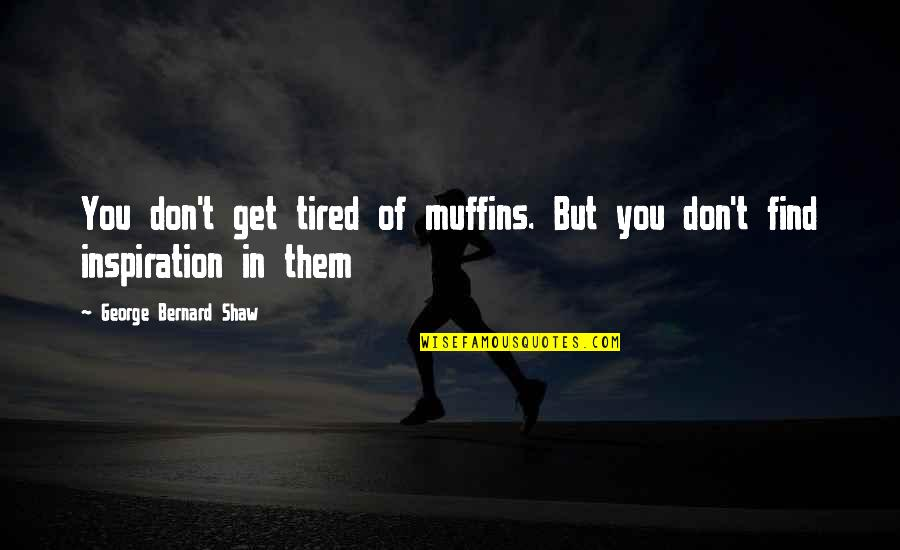 The Quiet Moments Quotes By George Bernard Shaw: You don't get tired of muffins. But you