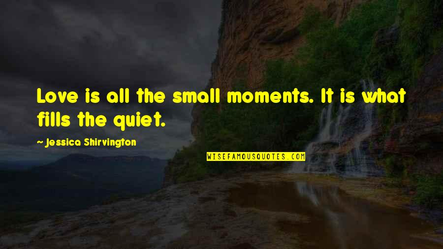 The Quiet Moments Quotes By Jessica Shirvington: Love is all the small moments. It is
