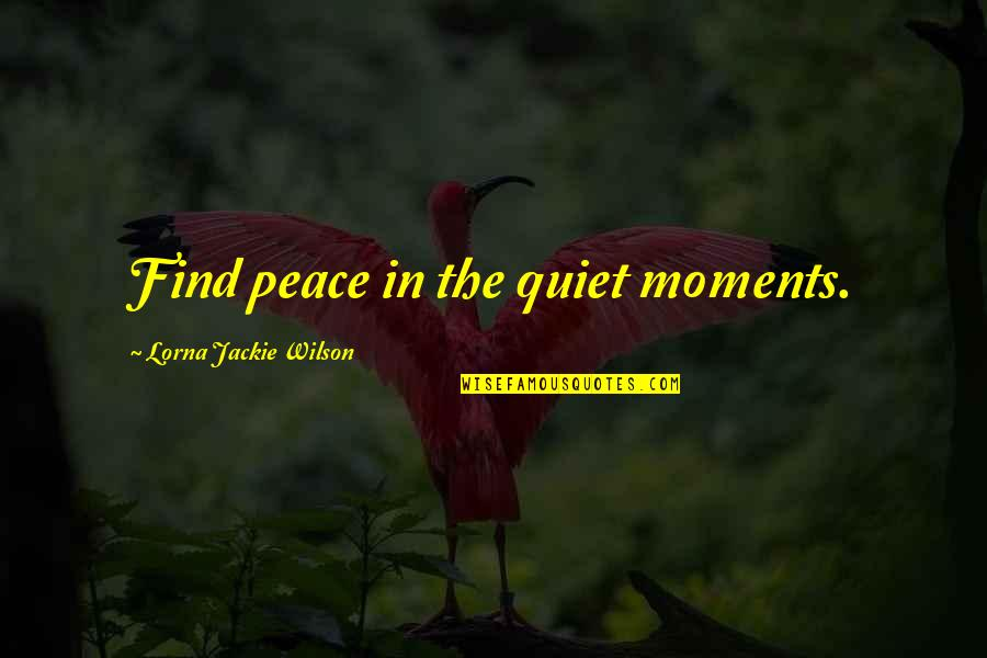 The Quiet Moments Quotes By Lorna Jackie Wilson: Find peace in the quiet moments.