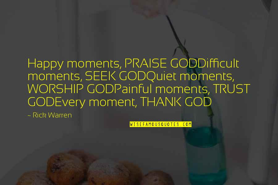 The Quiet Moments Quotes By Rick Warren: Happy moments, PRAISE GODDifficult moments, SEEK GODQuiet moments,