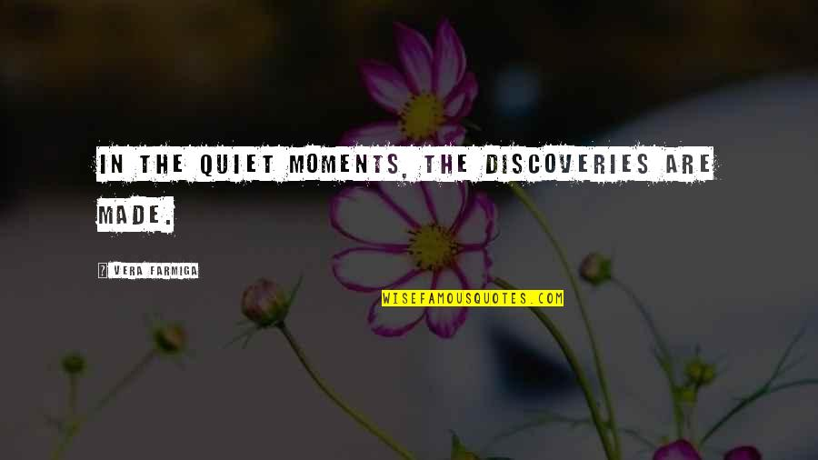 The Quiet Moments Quotes By Vera Farmiga: In the quiet moments, the discoveries are made.