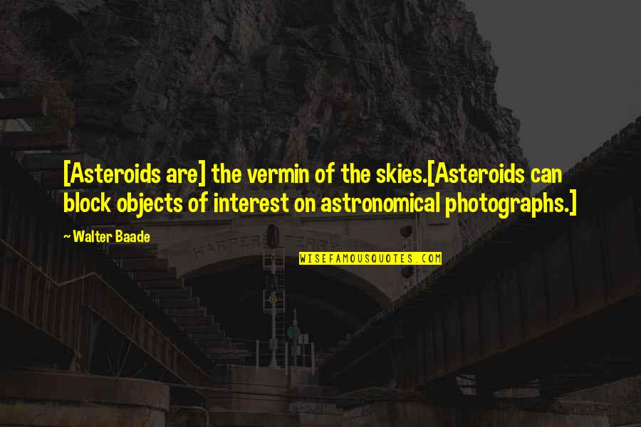 The Quiet Moments Quotes By Walter Baade: [Asteroids are] the vermin of the skies.[Asteroids can