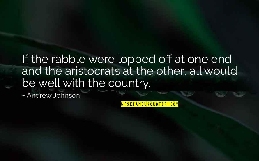 The Rabble Quotes By Andrew Johnson: If the rabble were lopped off at one